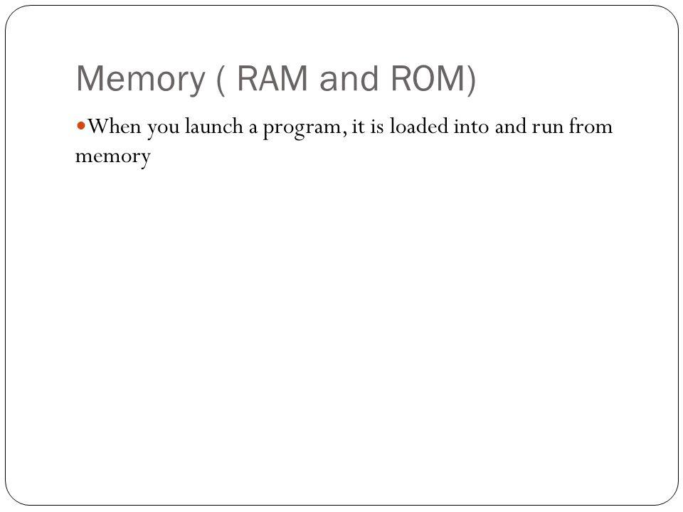 Memory ( RAM and ROM) When you launch a program, it is loaded into and run from memory