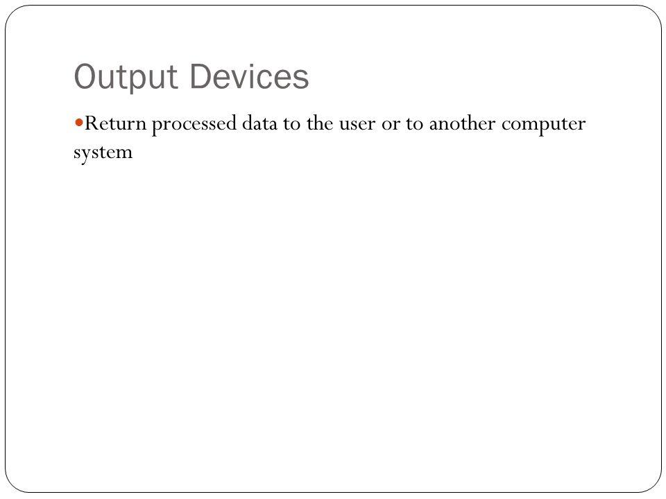 Output Devices Return processed data to the user or to another computer system