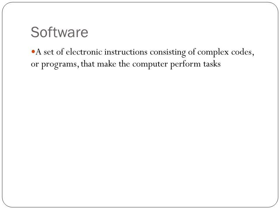 Software A set of electronic instructions consisting of complex codes, or programs, that make the computer perform tasks.