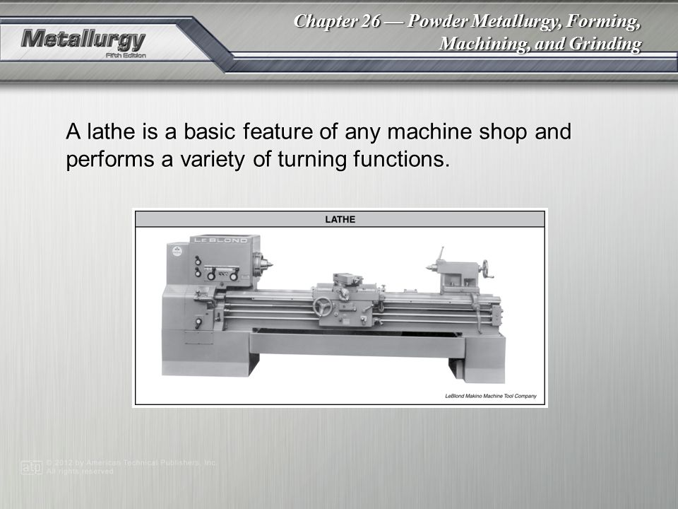 A lathe is a basic feature of any machine shop and performs a variety of turning functions.