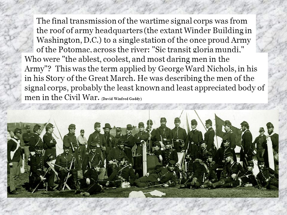 The final transmission of the wartime signal corps was from the roof of army headquarters (the extant Winder Building in Washington, D.C.) to a single station of the once proud Army of the Potomac, across the river: Sic transit gloria mundi, thus passes the glory of the world.