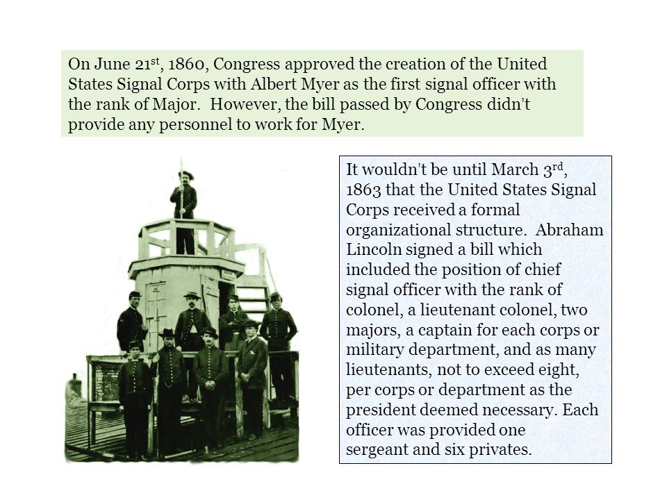 On June 21st, 1860, Congress approved the creation of the United States Signal Corps with Albert Myer as the first signal officer with the rank of Major. However, the bill passed by Congress didn't provide any personnel to work for Myer.