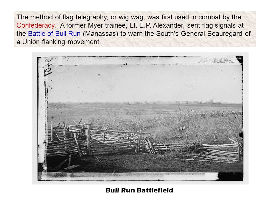The method of flag telegraphy, or wig wag, was first used in combat by the Confederacy. A former Myer trainee, Lt. E.P. Alexander, sent flag signals at the Battle of Bull Run (Manassas) to warn the South's General Beauregard of a Union flanking movement.