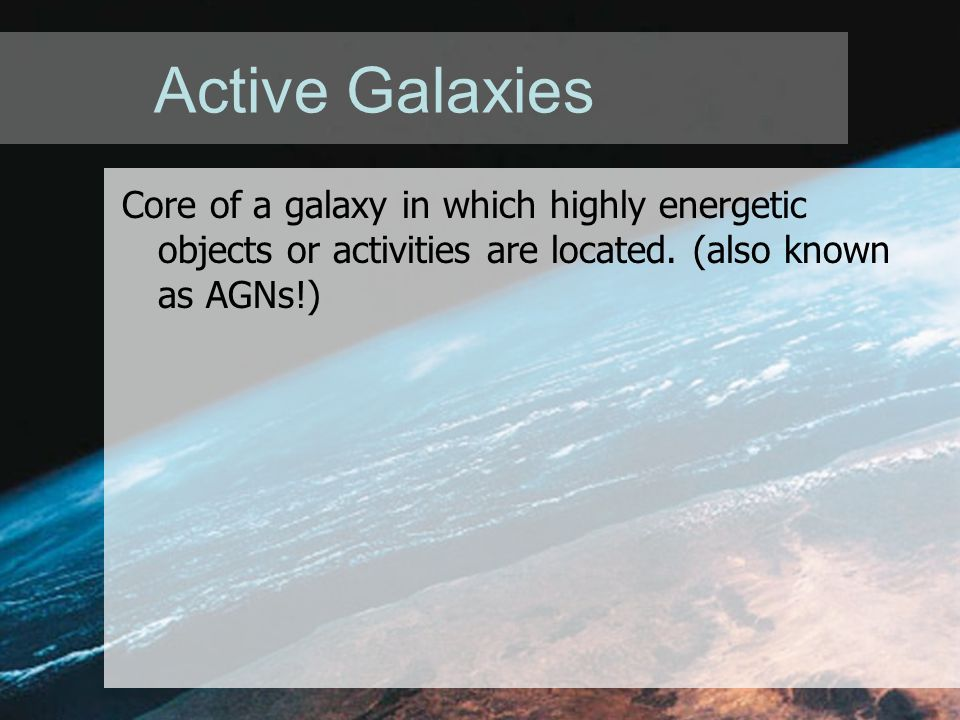 Active Galaxies Core of a galaxy in which highly energetic objects or activities are located.