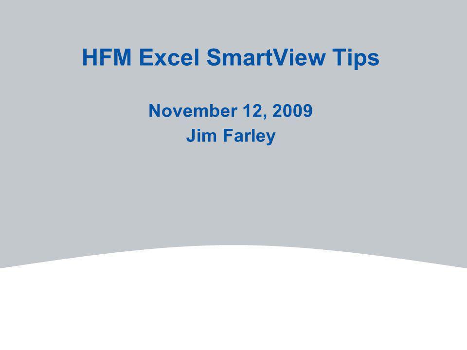 HFM Excel SmartView Tips November 12, 2009 Jim Farley
