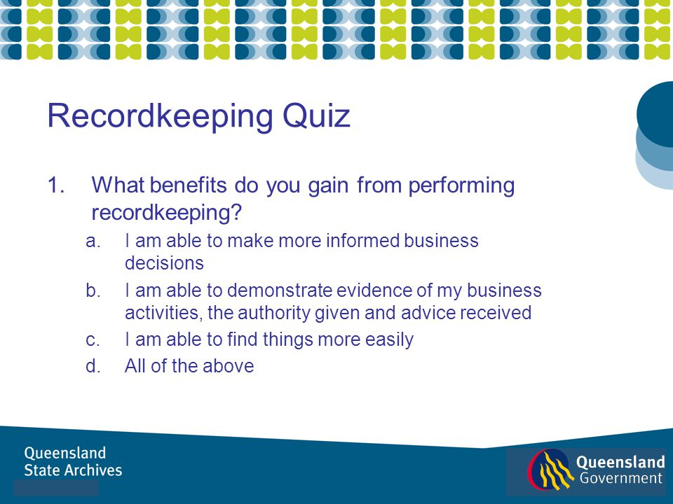 Recordkeeping Quiz What benefits do you gain from performing recordkeeping I am able to make more informed business decisions.