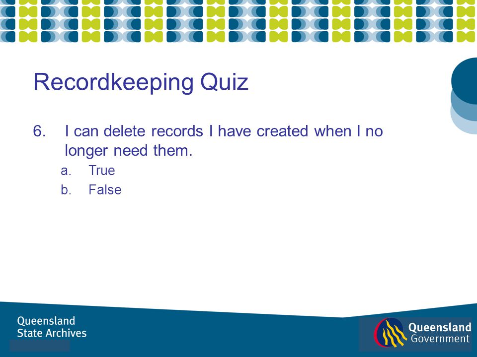 Recordkeeping Quiz I can delete records I have created when I no longer need them. True. False. B is Correct.