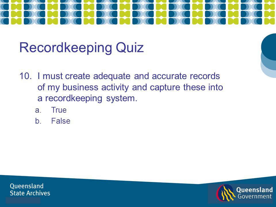 Recordkeeping Quiz I must create adequate and accurate records of my business activity and capture these into a recordkeeping system.