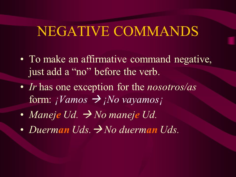 NEGATIVE COMMANDS To make an affirmative command negative, just add a no before the verb.