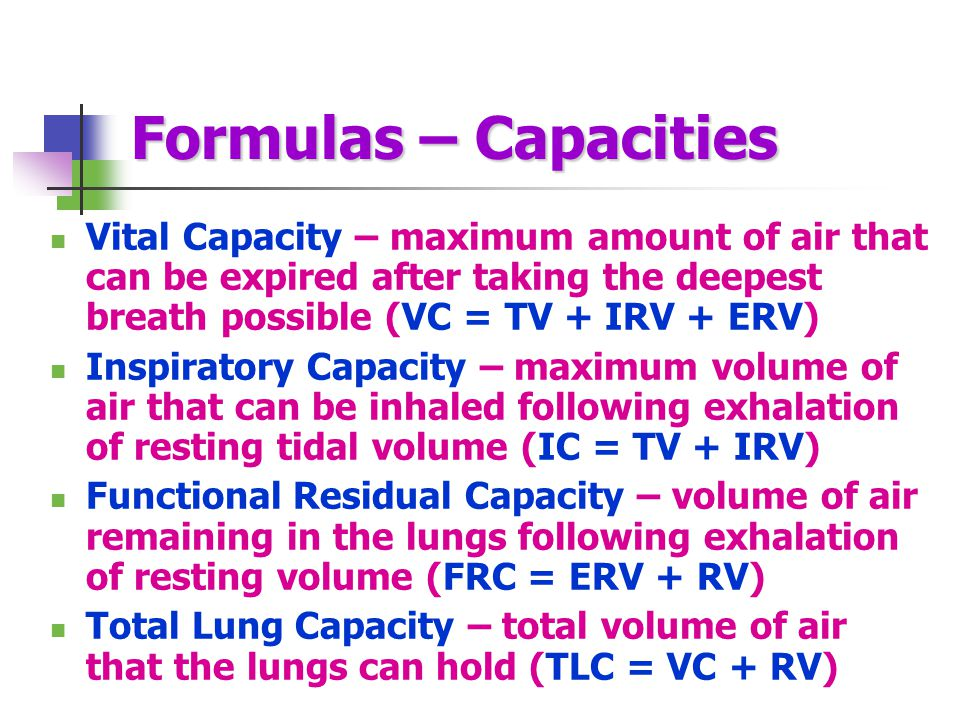 Formulas – Capacities Vital Capacity – maximum amount of air that can be expired after taking the deepest breath possible (VC = TV + IRV + ERV)