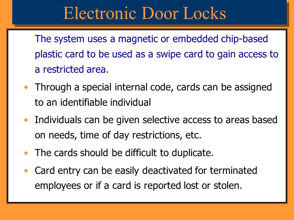 Electronic Door Locks The system uses a magnetic or embedded chip-based plastic card to be used as a swipe card to gain access to a restricted area.