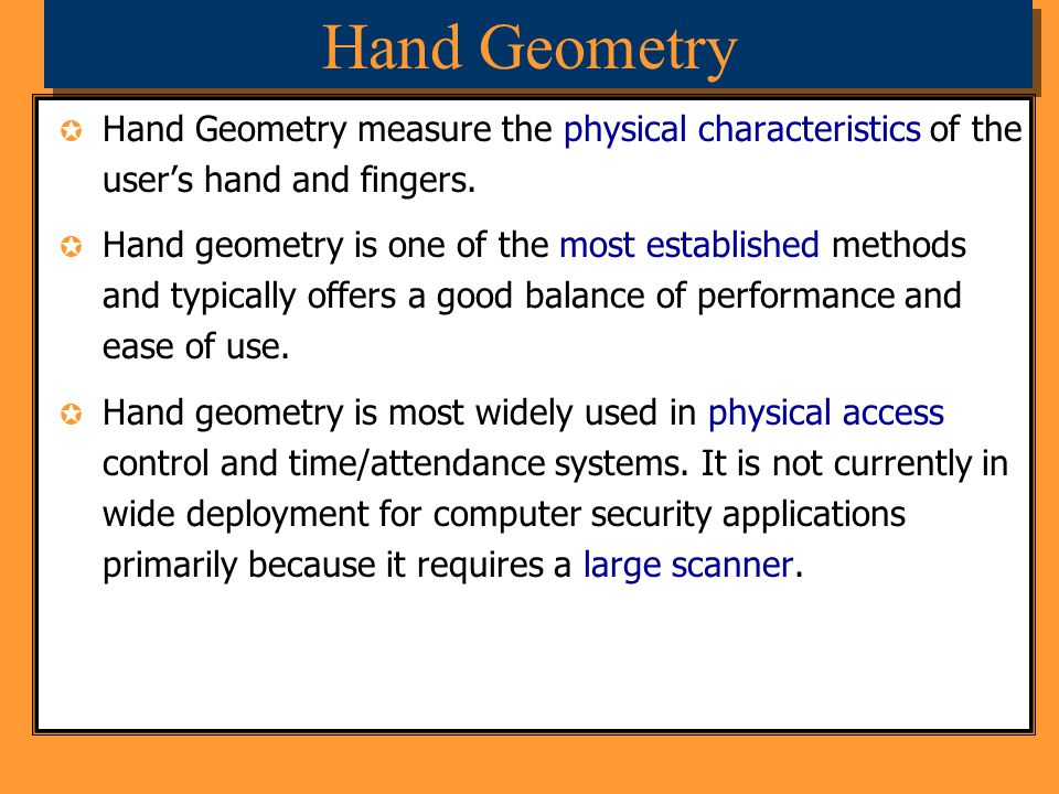 Hand Geometry Hand Geometry measure the physical characteristics of the user's hand and fingers.