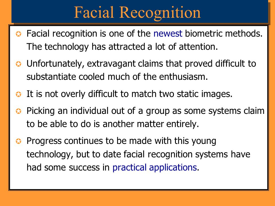 Facial Recognition Facial recognition is one of the newest biometric methods. The technology has attracted a lot of attention.