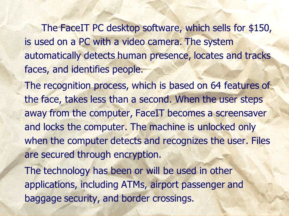 The FaceIT PC desktop software, which sells for $150, is used on a PC with a video camera. The system automatically detects human presence, locates and tracks faces, and identifies people.