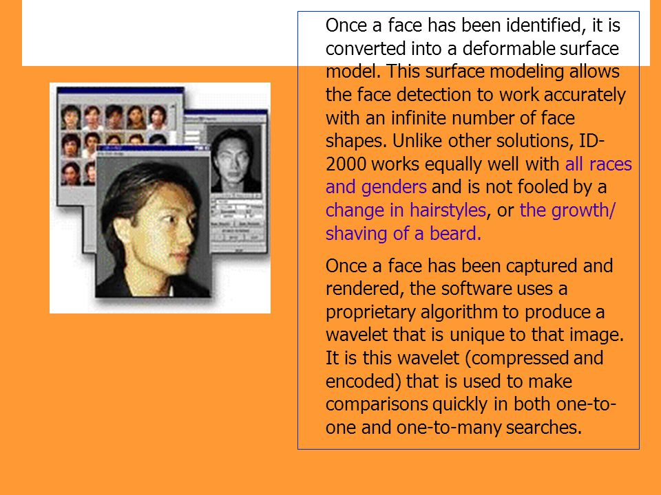 Once a face has been identified, it is converted into a deformable surface model. This surface modeling allows the face detection to work accurately with an infinite number of face shapes. Unlike other solutions, ID- 2000 works equally well with all races and genders and is not fooled by a change in hairstyles, or the growth/ shaving of a beard.