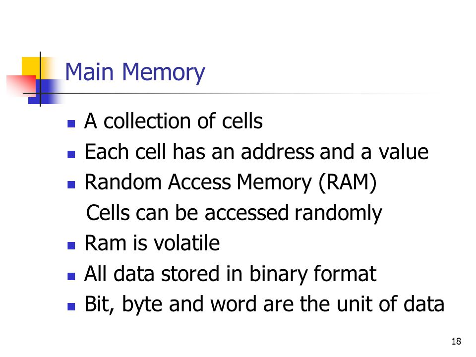 Main Memory A collection of cells Each cell has an address and a value