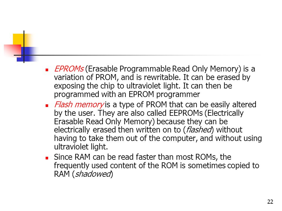 EPROMs (Erasable Programmable Read Only Memory) is a variation of PROM, and is rewritable. It can be erased by exposing the chip to ultraviolet light. It can then be programmed with an EPROM programmer