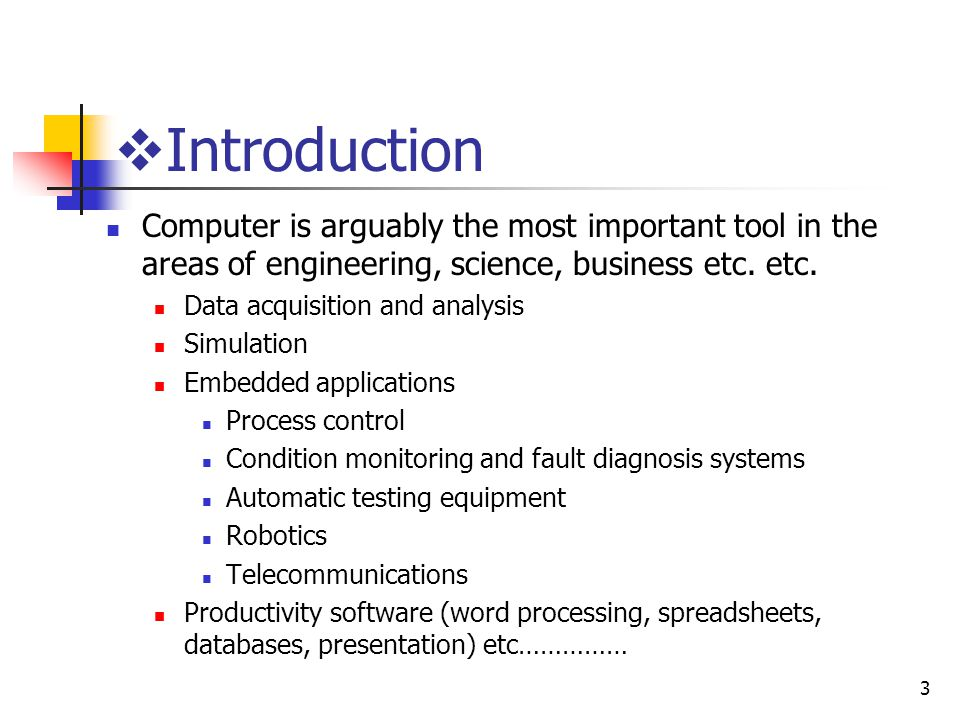Introduction Computer is arguably the most important tool in the areas of engineering, science, business etc. etc.