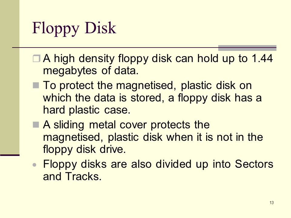 Floppy Disk A high density floppy disk can hold up to 1.44 megabytes of data.