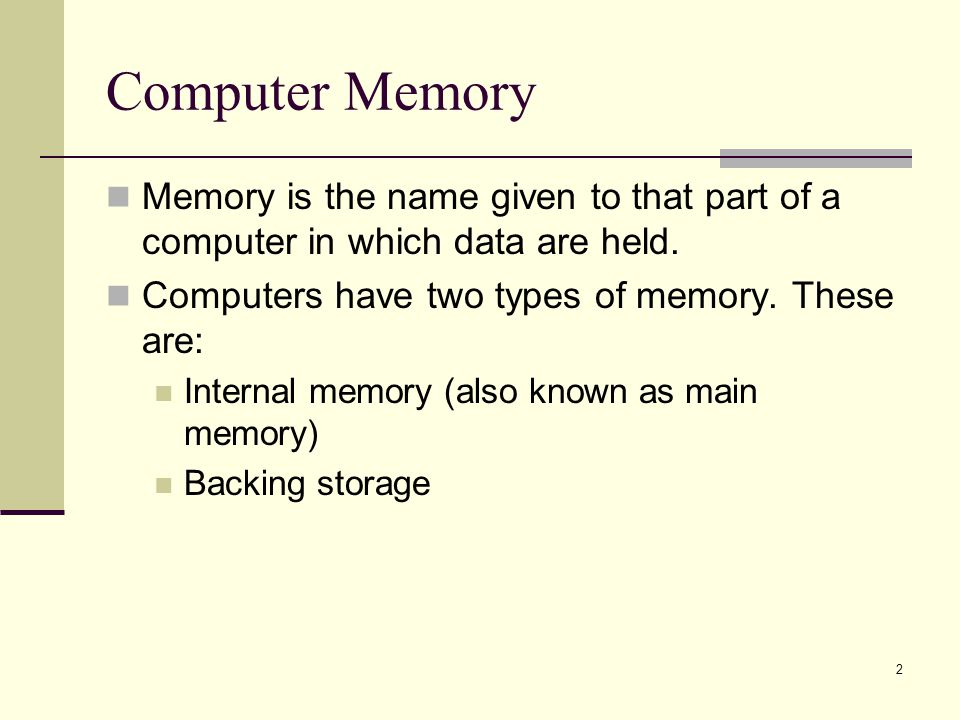 Computer Memory Memory is the name given to that part of a computer in which data are held. Computers have two types of memory. These are: