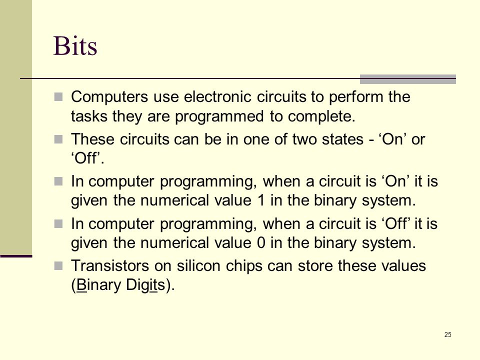 Bits Computers use electronic circuits to perform the tasks they are programmed to complete.