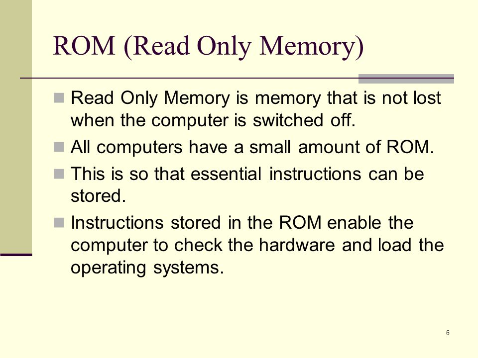 ROM (Read Only Memory) Read Only Memory is memory that is not lost when the computer is switched off.