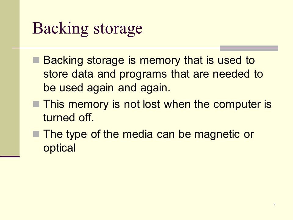 Backing storage Backing storage is memory that is used to store data and programs that are needed to be used again and again.
