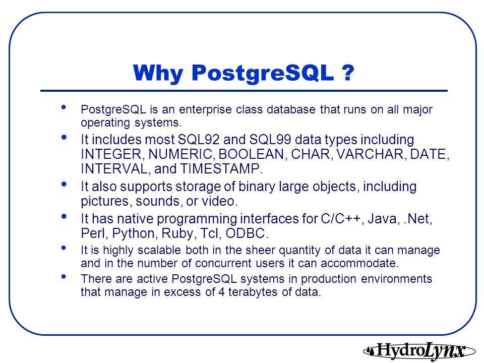 Why PostgreSQL PostgreSQL is an enterprise class database that runs on all major operating systems.