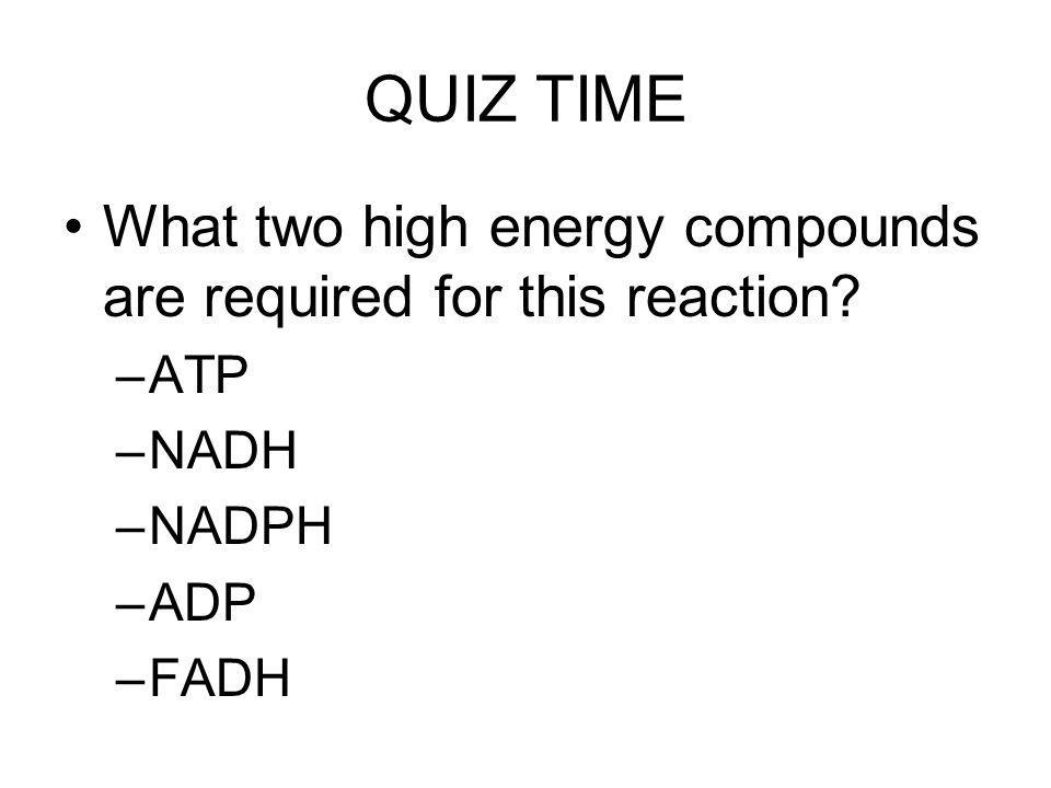 QUIZ TIME What two high energy compounds are required for this reaction ATP NADH NADPH ADP FADH