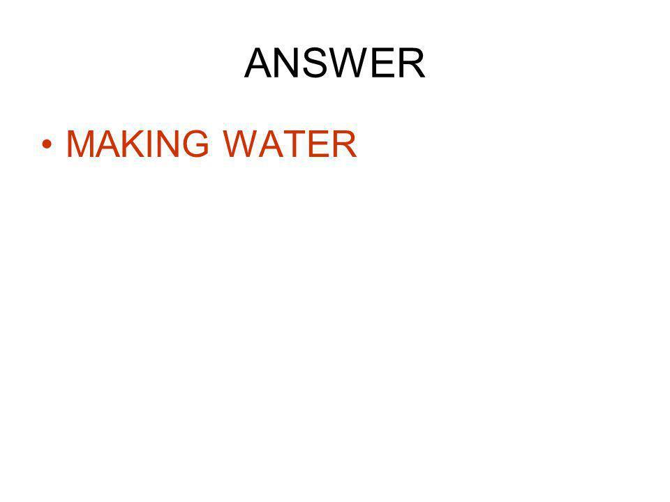 ANSWER MAKING WATER