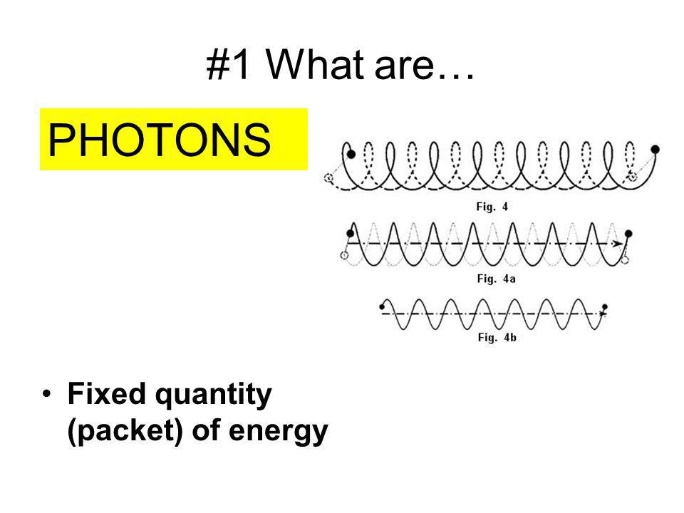 #1 What are… PHOTONS Fixed quantity (packet) of energy
