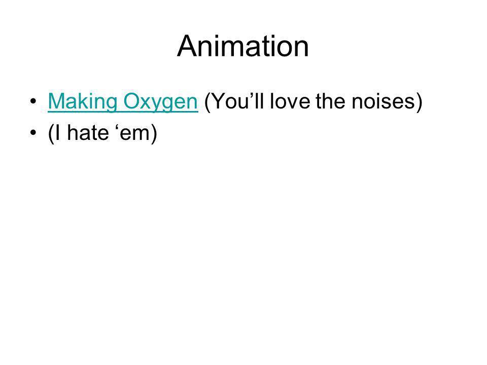 Animation Making Oxygen (You'll love the noises) (I hate 'em)