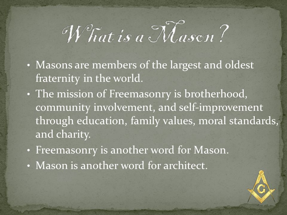 What is a Mason Masons are members of the largest and oldest fraternity in the world.