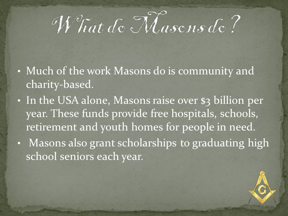 What do Masons do Much of the work Masons do is community and charity-based.
