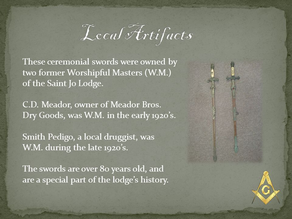 Local Artifacts These ceremonial swords were owned by two former Worshipful Masters (W.M.) of the Saint Jo Lodge.