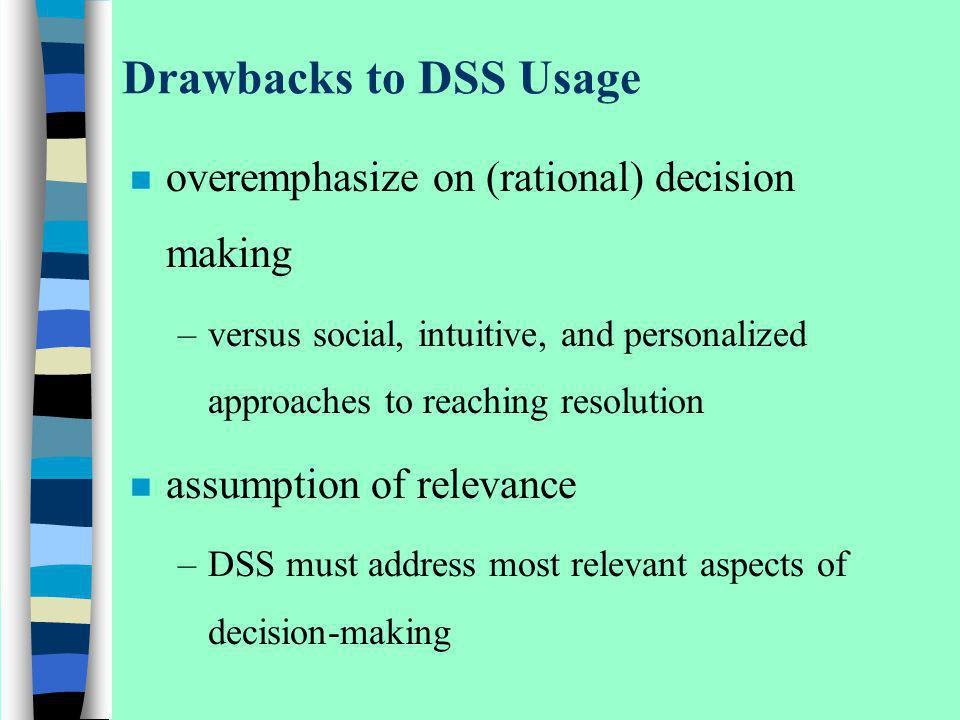 Drawbacks to DSS Usage overemphasize on (rational) decision making