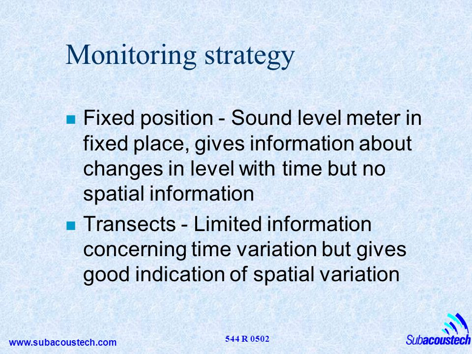 Monitoring strategy Fixed position - Sound level meter in fixed place, gives information about changes in level with time but no spatial information.
