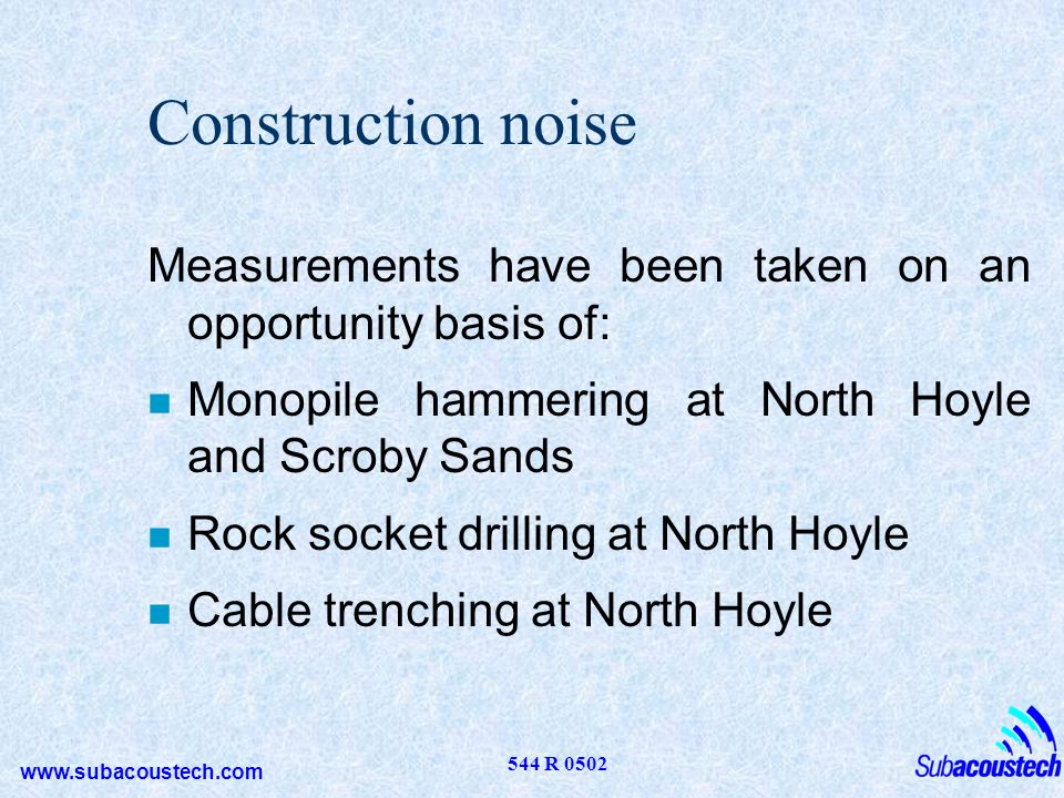 Construction noise Measurements have been taken on an opportunity basis of: Monopile hammering at North Hoyle and Scroby Sands.