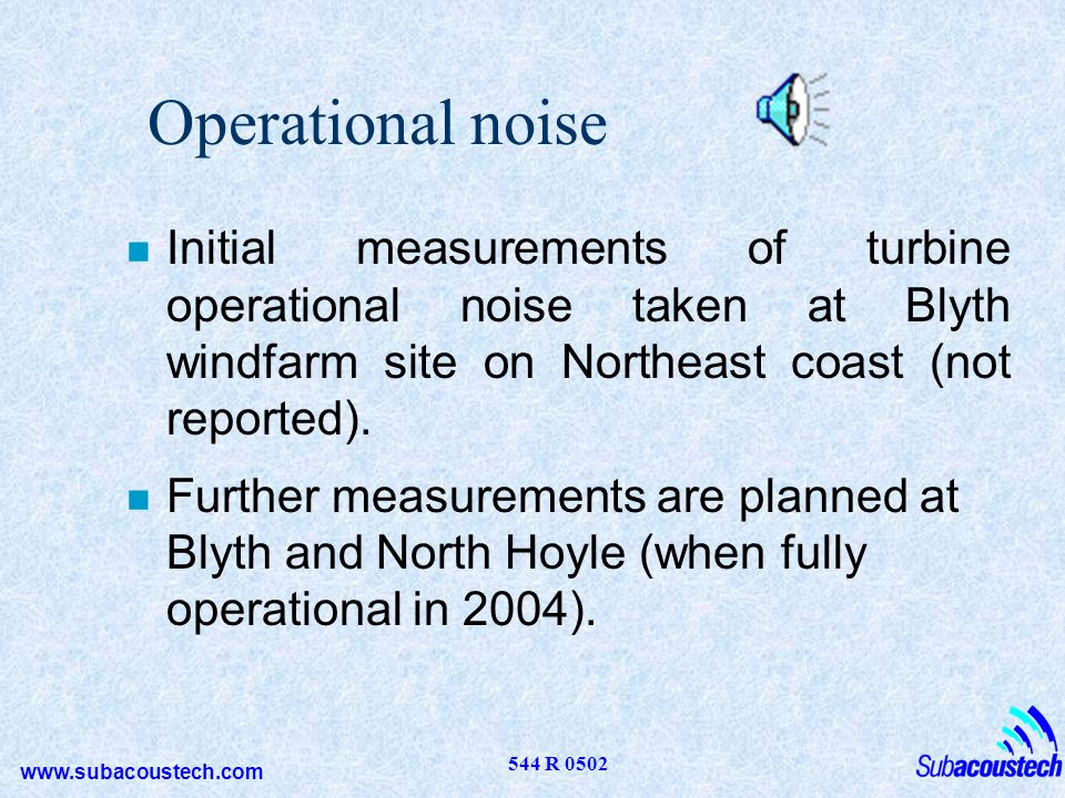Operational noise Initial measurements of turbine operational noise taken at Blyth windfarm site on Northeast coast (not reported).