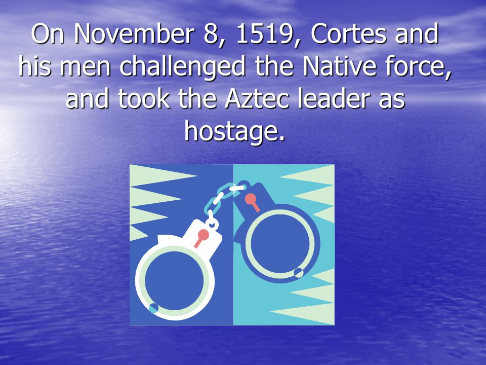 On November 8, 1519, Cortes and his men challenged the Native force, and took the Aztec leader as hostage.