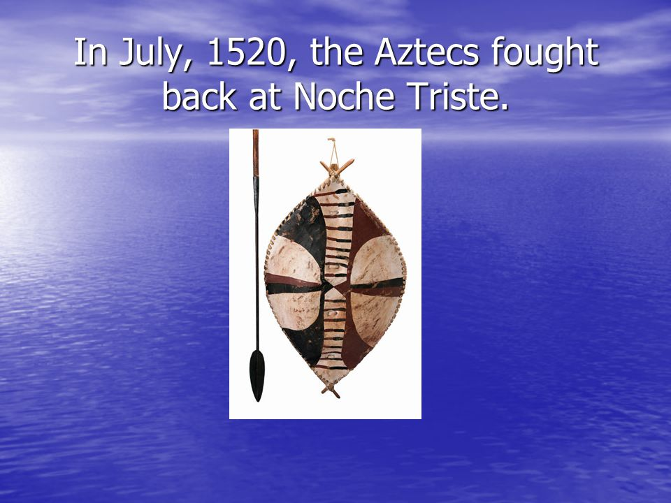 In July, 1520, the Aztecs fought back at Noche Triste.