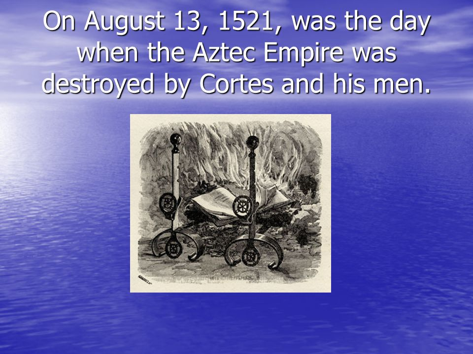 On August 13, 1521, was the day when the Aztec Empire was destroyed by Cortes and his men.