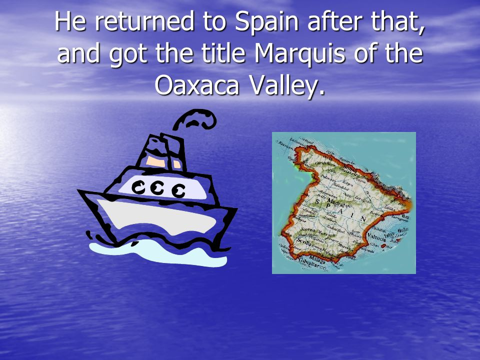 He returned to Spain after that, and got the title Marquis of the Oaxaca Valley.