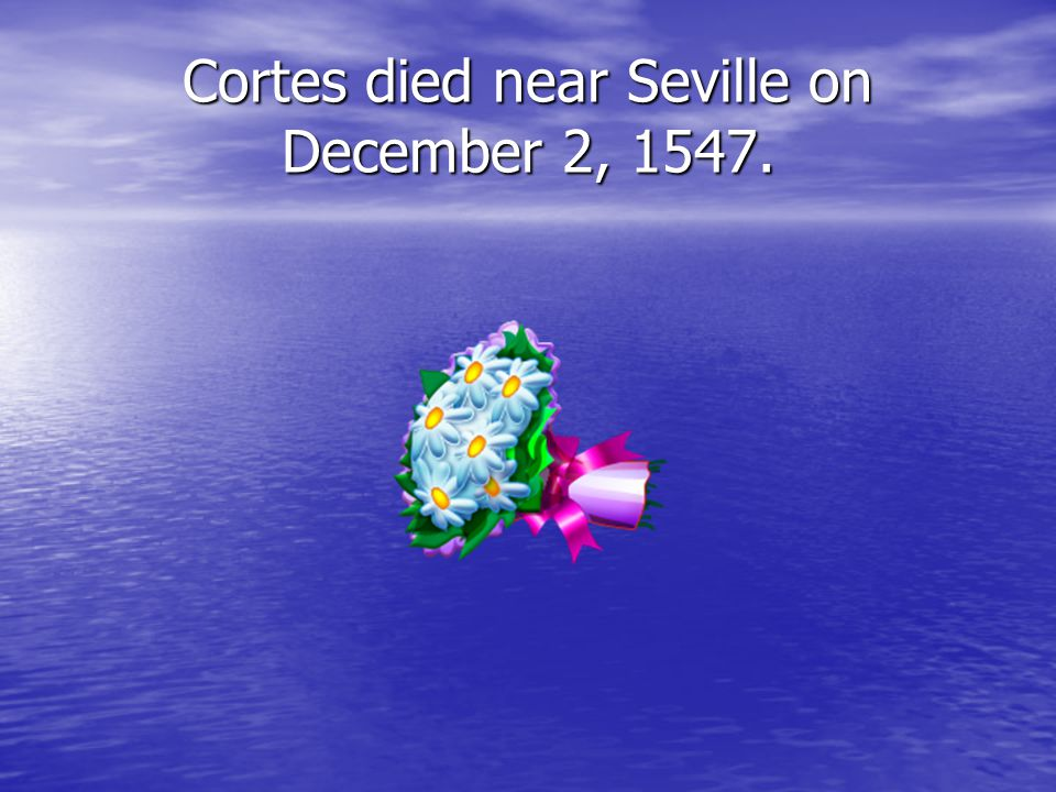 Cortes died near Seville on December 2, 1547.