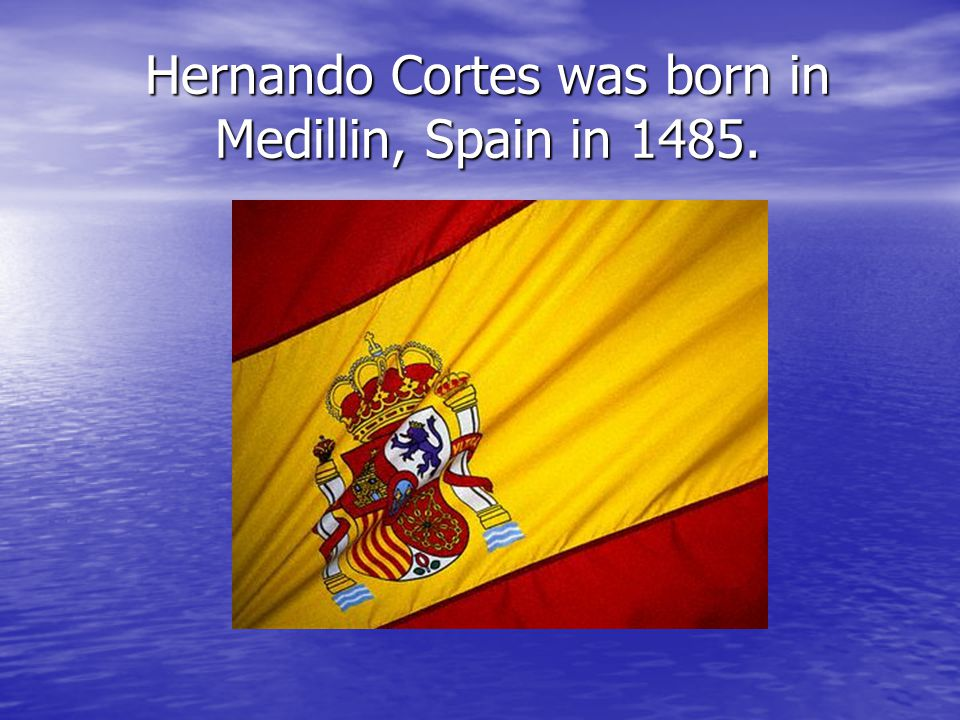 Hernando Cortes was born in Medillin, Spain in 1485.