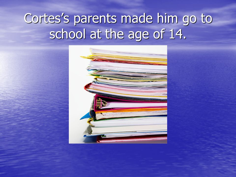 Cortes's parents made him go to school at the age of 14.