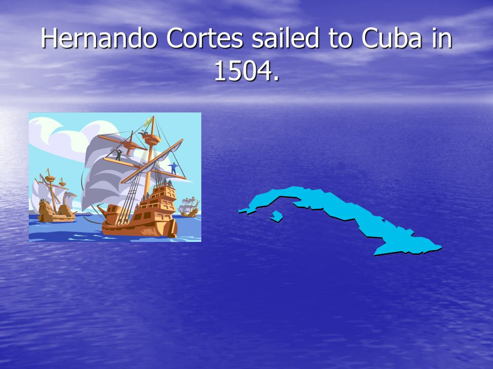 Hernando Cortes sailed to Cuba in 1504.