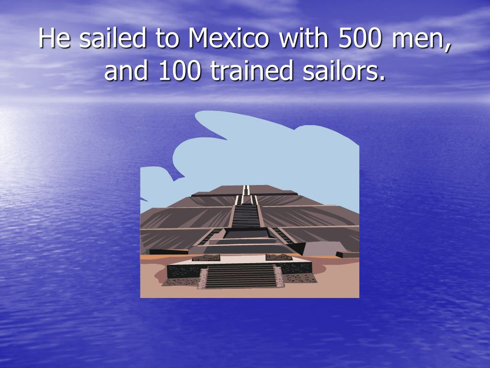 He sailed to Mexico with 500 men, and 100 trained sailors.