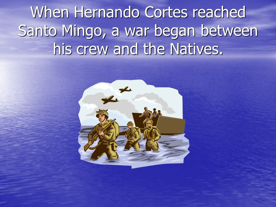 When Hernando Cortes reached Santo Mingo, a war began between his crew and the Natives.