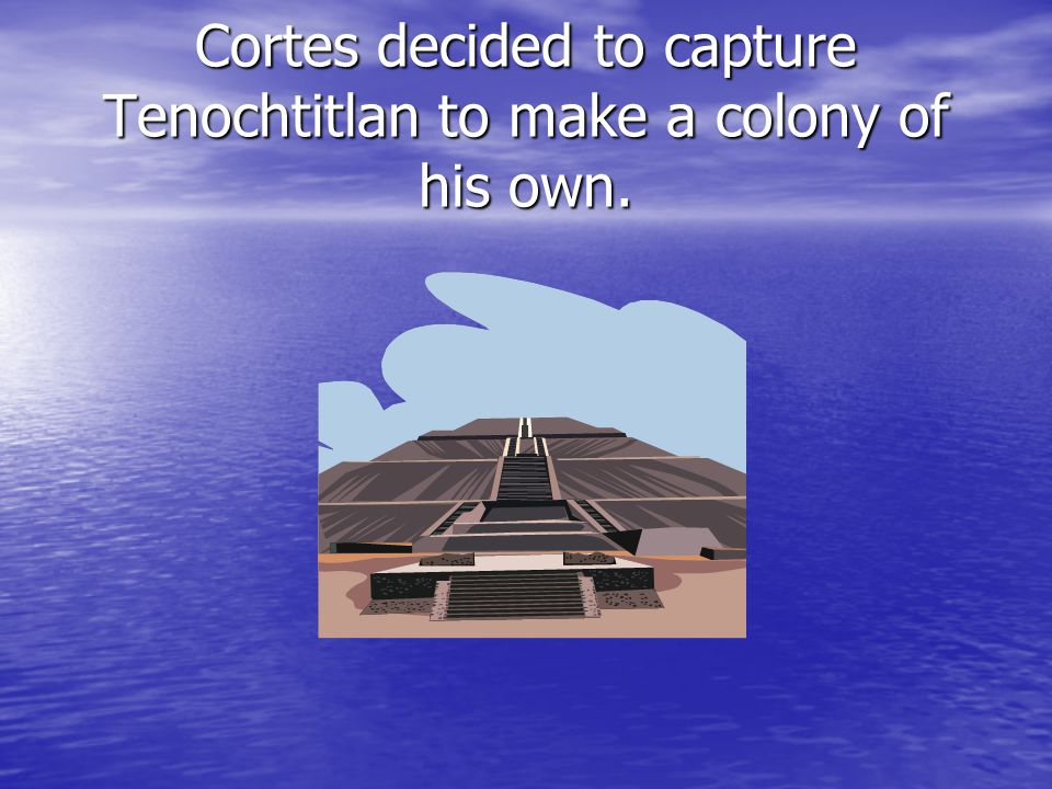 Cortes decided to capture Tenochtitlan to make a colony of his own.